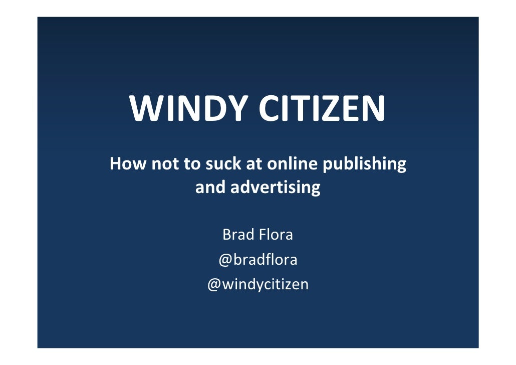 WINDY CITIZEN How not to suck at online publishing          and advertising              Brad Flora             @bradflora...