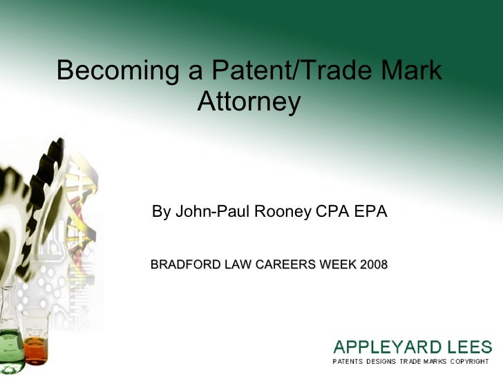 Becoming a Patent/Trade Mark Attorney By John-Paul Rooney CPA EPA BRADFORD LAW CAREERS WEEK 2008