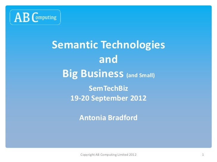 Semantic Technologies         and  Big Business (and Small)         SemTechBiz    19-20 September 2012      Antonia Bradfo...
