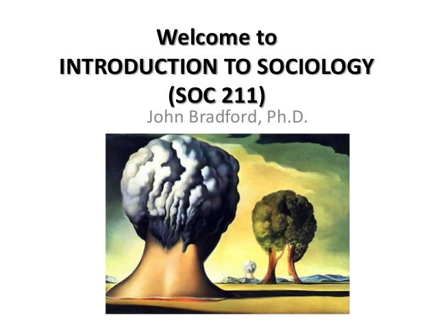 Welcome to INTRODUCTION TO SOCIOLOGY (SOC 211) John Bradford, Ph.D.