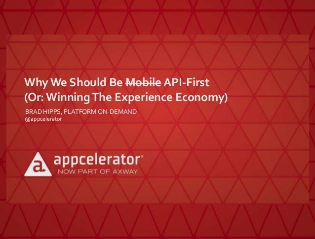 Why We Should Be Mobile API-First (Or:WinningThe Experience Economy) BRAD HIPPS, PLATFORM ON-DEMAND @appcelerator