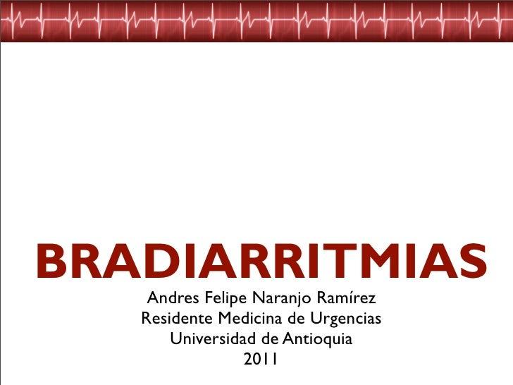 BRADIARRITMIAS    Andres Felipe Naranjo Ramírez   Residente Medicina de Urgencias       Universidad de Antioquia          ...