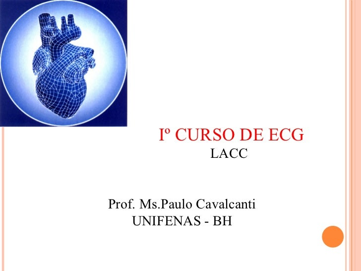 Iº CURSO DE ECG LACC Prof. Ms.Paulo Cavalcanti UNIFENAS - BH