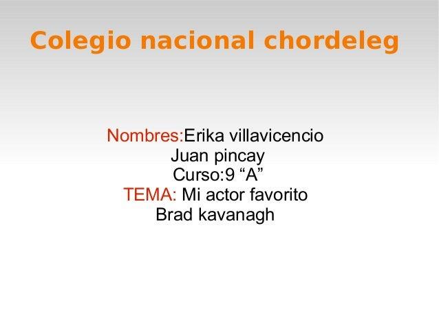 """Colegio nacional chordeleg     Nombres:Erika villavicencio           Juan pincay           Curso:9 """"A""""      TEMA: Mi actor..."""