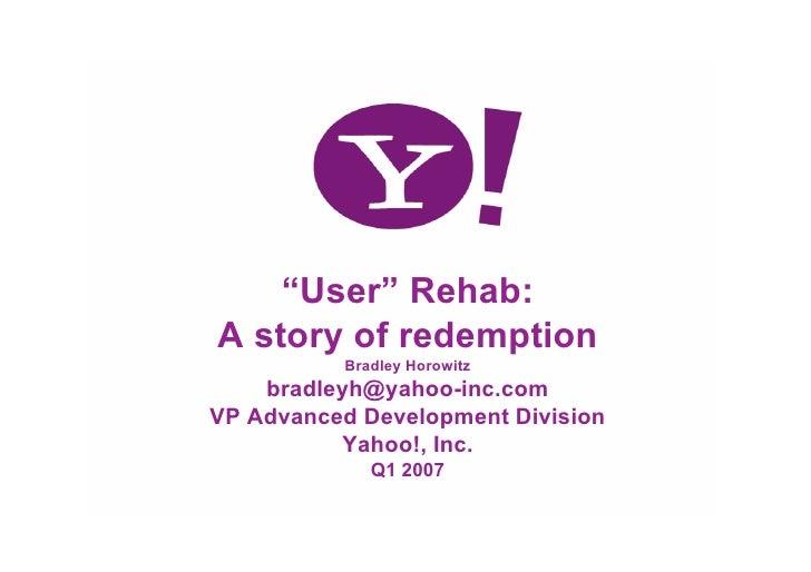"""User"" Rehab: A story of redemption Bradley Horowitz bradleyh@yahoo-inc.com VP Advanced Development Division Yahoo!, Inc. ..."