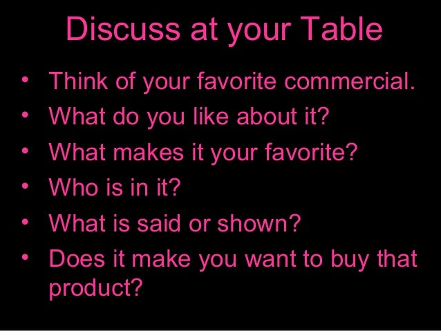 Discuss at your Table • • • • • •  Think of your favorite commercial. What do you like about it? What makes it your favori...