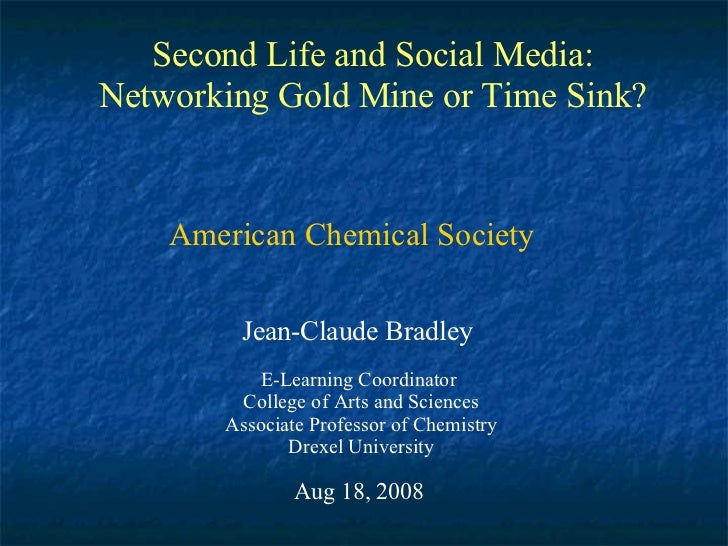 Second Life and Social Media: Networking Gold Mine or Time Sink? Jean-Claude Bradley E-Learning Coordinator  College of Ar...