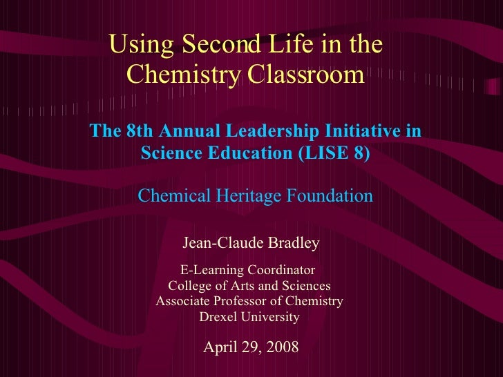 Using Second Life in the Chemistry Classroom Jean-Claude Bradley E-Learning Coordinator  College of Arts and Sciences Asso...