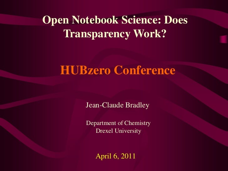 Open Notebook Science: Does Transparency Work?<br />HUBzero Conference<br />Jean-Claude Bradley<br />Department of Chemist...