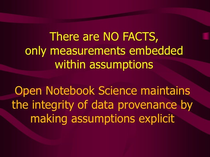 There are NO FACTS, <br />only measurements embedded within assumptions<br />Open Notebook Science maintains the integrity...