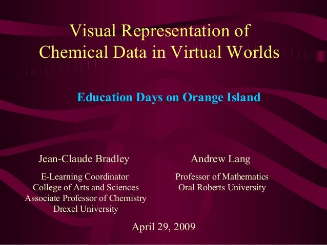 Visual Representation of Chemical Data in Virtual Worlds Jean-Claude Bradley E-Learning Coordinator College of Arts and Sc...