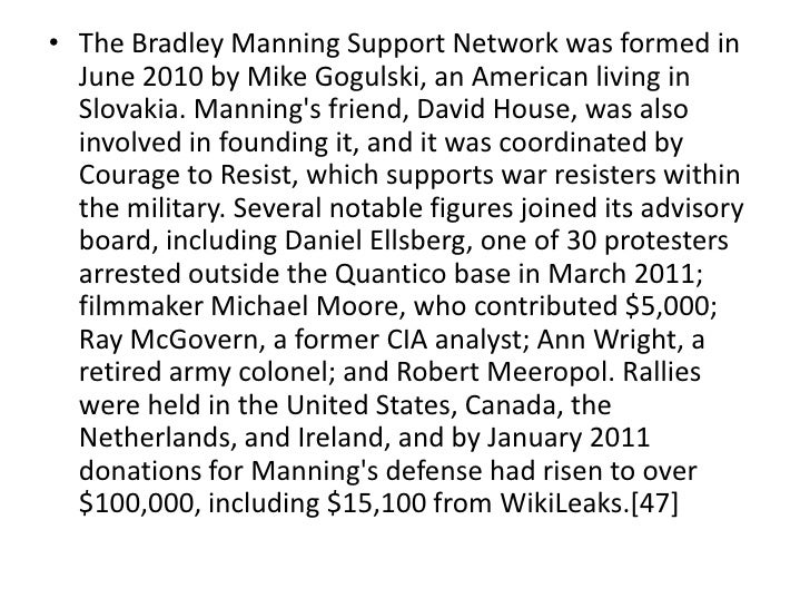 • The Bradley Manning Support Network was formed in  June 2010 by Mike Gogulski, an American living in  Slovakia. Mannings...