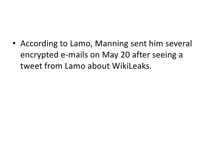 • According to Lamo, Manning sent him several  encrypted e-mails on May 20 after seeing a  tweet from Lamo about WikiLeaks.