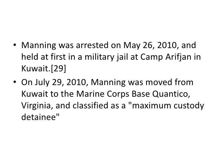 • Manning was arrested on May 26, 2010, and  held at first in a military jail at Camp Arifjan in  Kuwait.[29]• On July 29,...