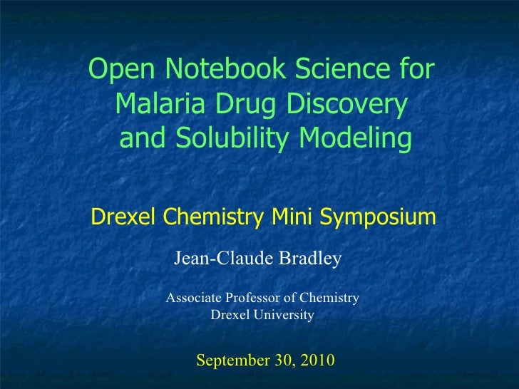 Open Notebook Science for  Malaria Drug Discovery  and Solubility Modeling Jean-Claude Bradley September 30, 2010 Drexel C...