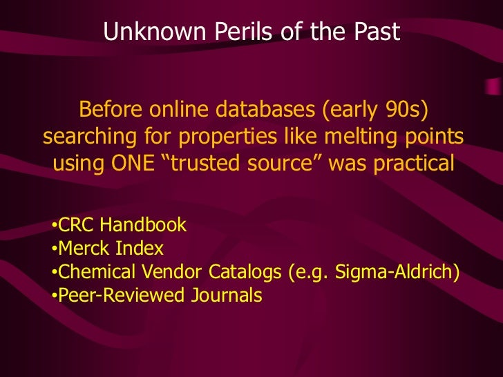 Unknown Perils of the Past<br />Before online databases (early 90s) searching for properties like melting points using ONE...