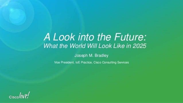Joseph M. Bradley Vice President, IoE Practice, Cisco Consulting Services A Look into the Future: What the World Will Look...