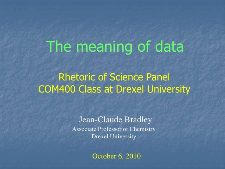 The meaning of data<br />Rhetoric of Science Panel <br />COM400 Class at Drexel University<br />Jean-Claude Bradley<br />A...
