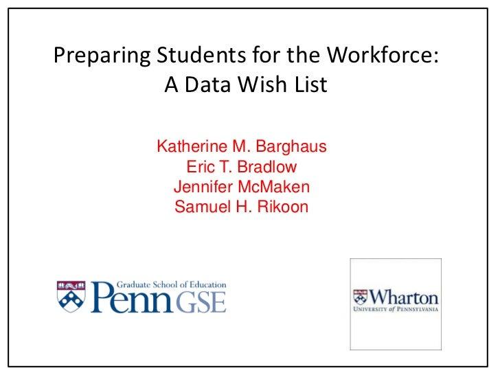 Preparing Students for the Workforce:A Data Wish List<br />Katherine M. Barghaus<br />Eric T. Bradlow<br />Jennifer McMake...