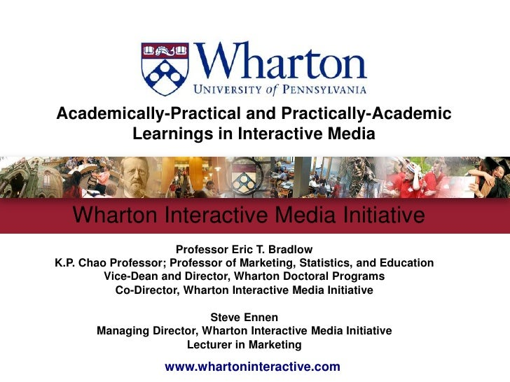 Academically-Practical and Practically-AcademicLearnings in Interactive Media<br />Wharton Interactive Media Initiative <b...