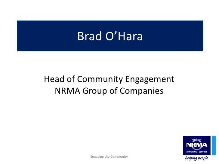 Brad O'Hara Head of Community Engagement NRMA Group of Companies Engaging the Community