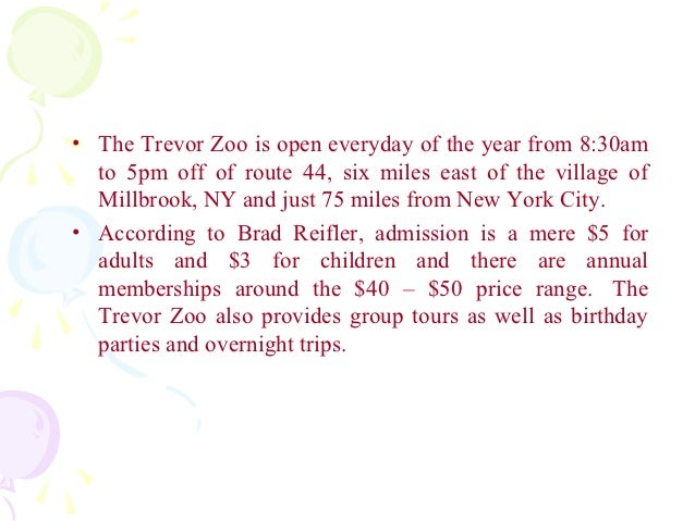 • The Trevor Zoo is open everyday of the year from 8:30am  to 5pm off of route 44, six miles east of the village of  Millb...