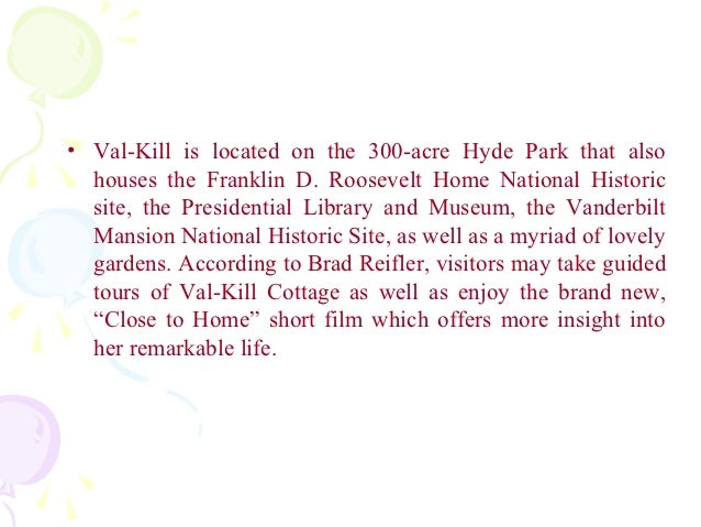 • Val-Kill is located on the 300-acre Hyde Park that also  houses the Franklin D. Roosevelt Home National Historic  site, ...
