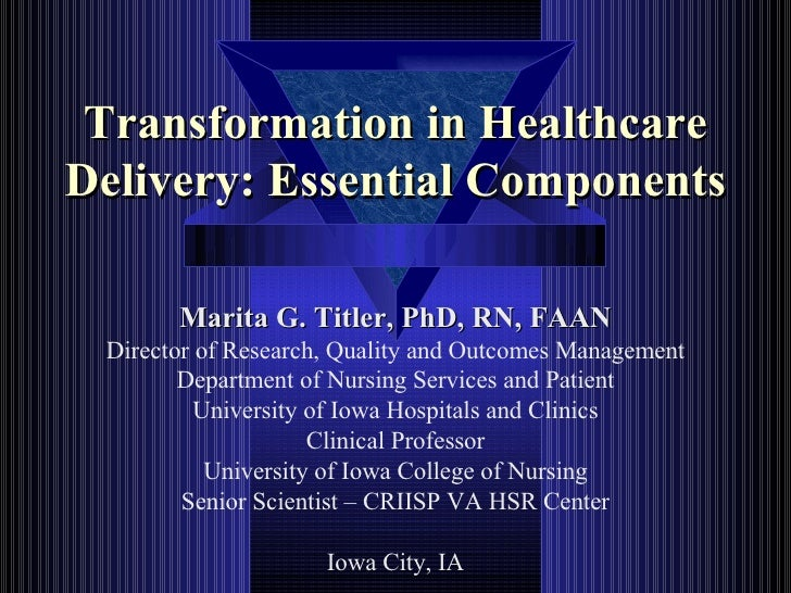 Transformation in Healthcare Delivery: Essential Components Marita G. Titler, PhD, RN, FAAN Director of Research, Quality ...