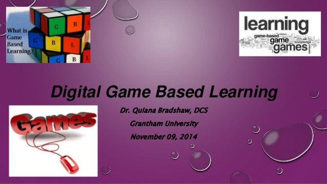 Digital Game Based Learning  Dr. Quiana Bradshaw, DCS  Grantham University  November 09, 2014