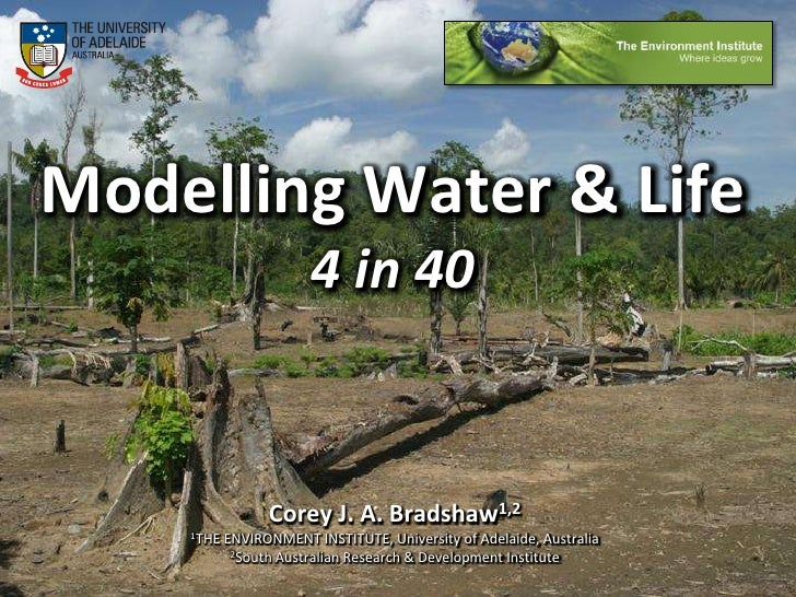 Modelling Water & Life4 in 40<br />Corey J. A. Bradshaw1,2<br />1THE ENVIRONMENT INSTITUTE, University of Adelaide, Austra...