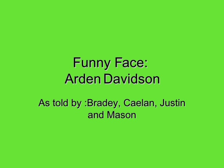 Funny Face:  Arden   Davidson As told by :Bradey, Caelan, Justin and Mason
