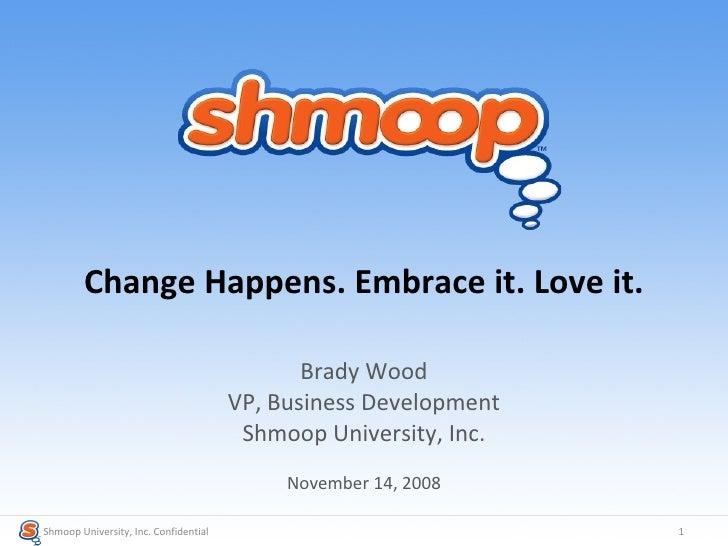 Change Happens. Embrace it. Love it. Brady Wood VP, Business Development Shmoop University, Inc. November 14, 2008 Shmoop ...