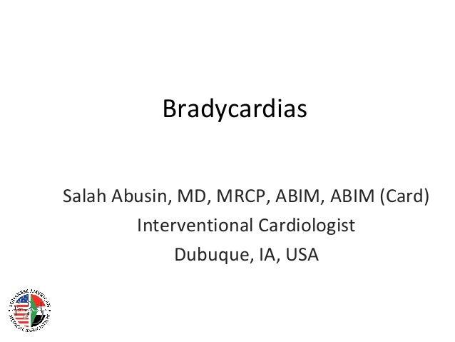 Bradycardias Salah Abusin, MD, MRCP, ABIM, ABIM (Card) Interventional Cardiologist Dubuque, IA, USA