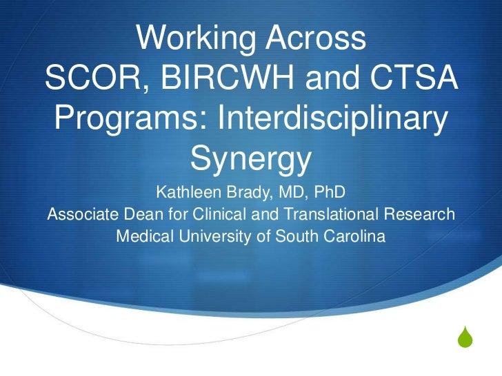 Working AcrossSCOR, BIRCWH and CTSAPrograms: Interdisciplinary        Synergy             Kathleen Brady, MD, PhDAssociate...