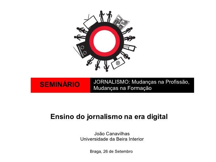SEMINÁRIO JORNALISMO: Mudanças na Profissão,  Mudanças na Formação Braga, 26 de Setembro Ensino do jornalismo na era digit...