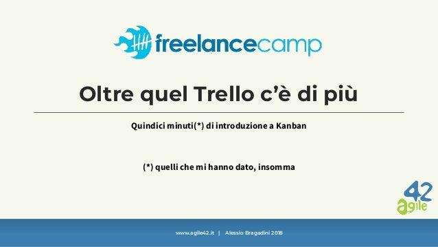 www.agile42.it   Alessio Bragadini 2018 Oltre quel Trello c'è di più Quindici minuti(*) di introduzione a Kanban (*) quell...