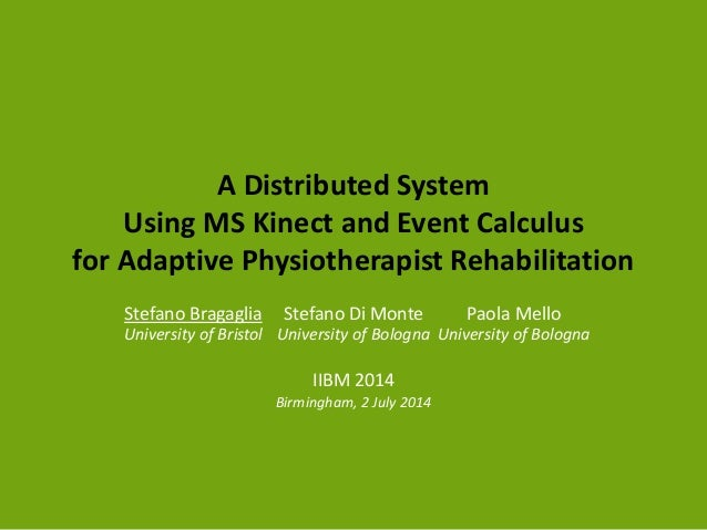 A Distributed System Using MS Kinect and Event Calculus for Adaptive Physiotherapist Rehabilitation Stefano Bragaglia Univ...