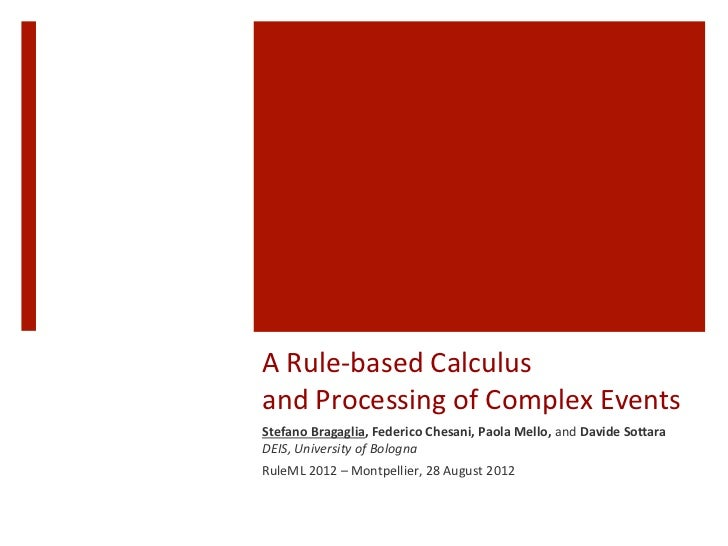 A	  Rule-­‐based	  Calculus	  	  and	  Processing	  of	  Complex	  Events	  	  Stefano	  Bragaglia,	  Federico	  Chesani,	...