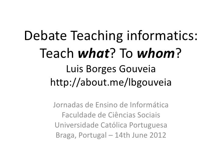 Debate Teaching informatics:  Teach what? To whom?       Luis Borges Gouveia    http://about.me/lbgouveia    Jornadas de E...