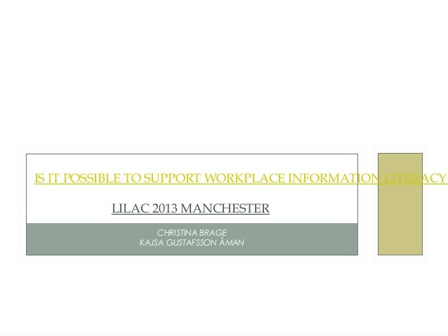 IS IT POSSIBLE TO SUPPORT WORKPLACE INFORMATION LITERACY          LILAC 2013 MANCHESTER                  CHRISTINA BRAGE ...