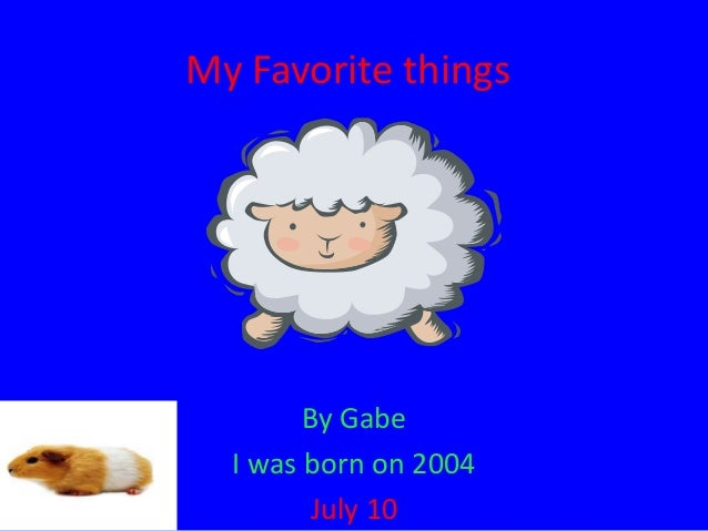 My Favorite things  By Gabe I was born on 2004 July 10
