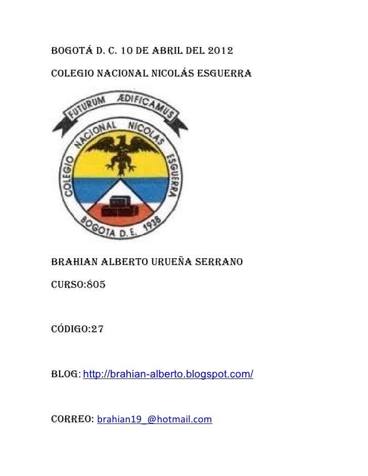 Bogotá d. c. 10 de aBril del 2012colegio nacional nicolás esguerraBrahian alBerto urueña serranocurso:805código:27Blog: ht...