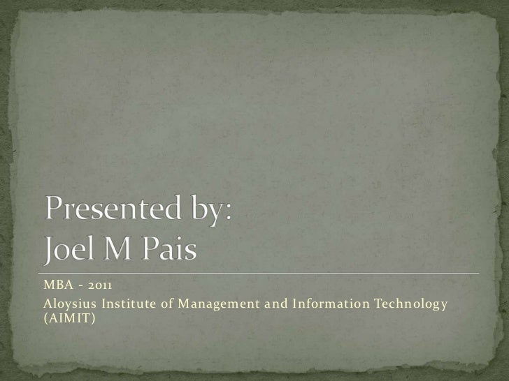 Presented by:Joel M Pais<br />MBA - 2011<br />Aloysius Institute of Management and Information Technology (AIMIT)<br />