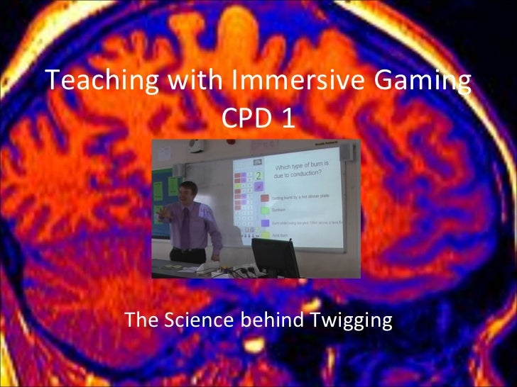 Teaching with Immersive Gaming CPD 1 The Science behind Twigging
