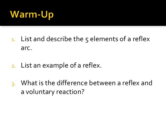 1. List and describe the 5 elements of a reflex arc. 2. List an example of a reflex. 3. What is the difference between a r...