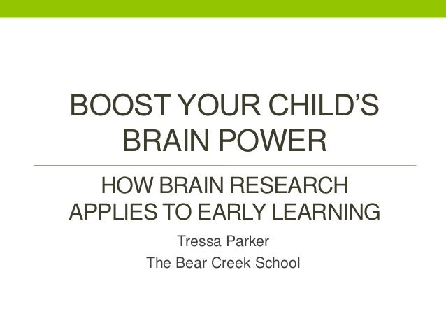BOOST YOUR CHILD'S BRAIN POWER HOW BRAIN RESEARCH APPLIES TO EARLY LEARNING Tressa Parker The Bear Creek School