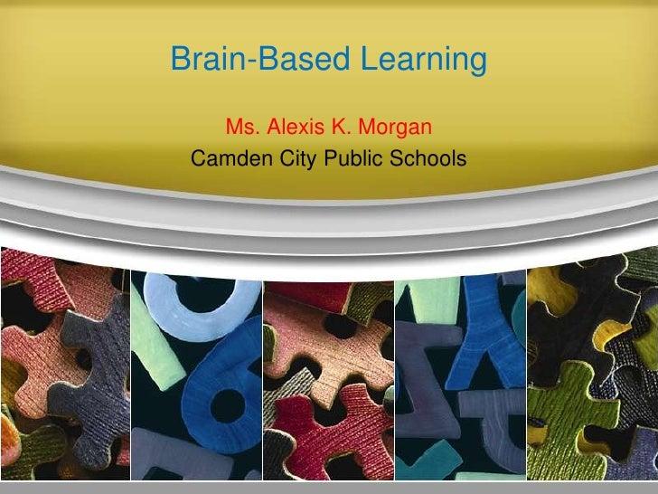 Brain-Based Learning <br />Ms. Alexis K. Morgan<br />Camden City Public Schools <br />