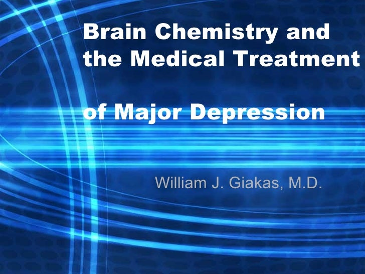 Brain Chemistry and the Medical Treatment  of Major Depression William J. Giakas, M.D.