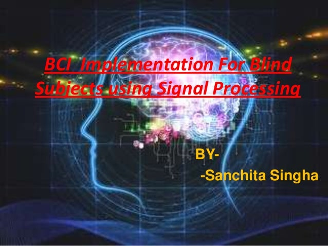 BCI Implementation For Blind Subjects using Signal Processing BY-Sanchita Singha