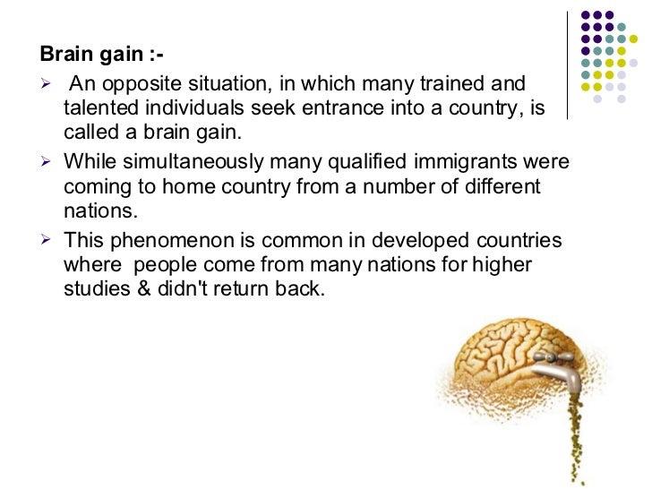 <ul><li>Brain gain :- </li></ul><ul><li>An opposite situation, in which many trained and talented individuals seek entranc...